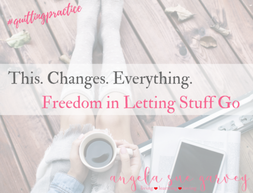 This Changes Everything ~ Freedom in Letting Stuff Go